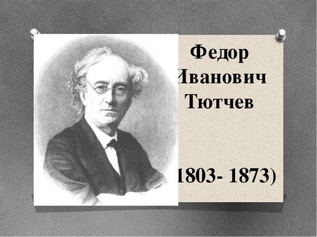 Федор Иванович Тютчев (1803- 1873)