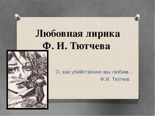 Любовная лирика Ф. И. Тютчева О, как убийственно мы любим… Ф.И. Тютчев