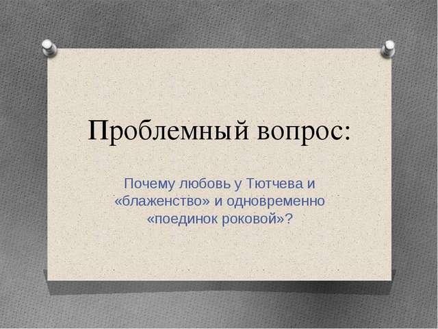 Проблемный вопрос: Почему любовь у Тютчева и «блаженство» и одновременно «пое...