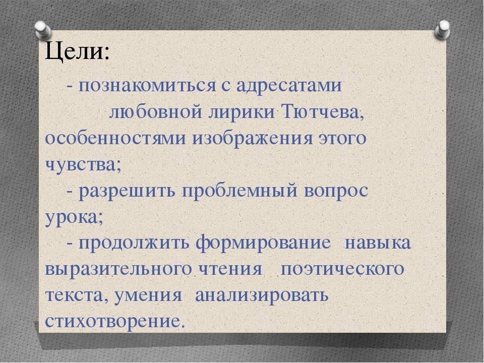 Цели: - познакомиться с адресатами любовной лирики Тютчева, особенностями...
