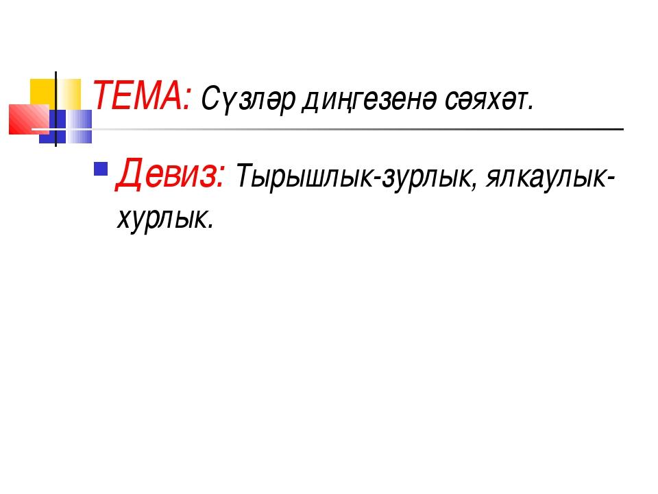 ТЕМА: Сүзләр диңгезенә сәяхәт. Девиз: Тырышлык-зурлык, ялкаулык-хурлык.
