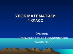 УРОК МАТЕМАТИКИ 4 КЛАСС Учитель: Ефименко Ольга Владимировна Школа № 15