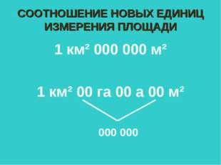 СООТНОШЕНИЕ НОВЫХ ЕДИНИЦ ИЗМЕРЕНИЯ ПЛОЩАДИ 1 км² 000 000 м² 1 км² 00 га 00 а
