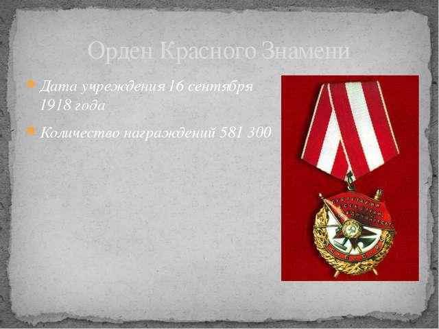 Дата учреждения 16сентября 1918 года Количество награждений 581300 Орден Кр...
