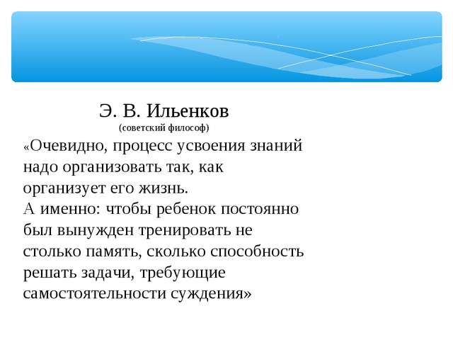 Э. В. Ильенков (советский философ) «Очевидно, процесс усвоения знаний надо ор...