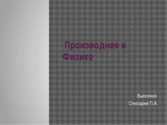 Производная в Физике Выполнил   Слюсарев П.А.