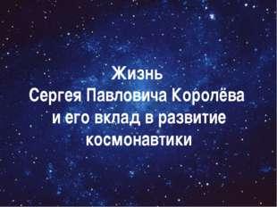 Жизнь Сергея Павловича Королёва и его вклад в развитие космонавтики