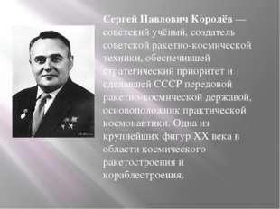 Сергей Павлович Королёв— советский учёный, создатель советской ракетно-косми