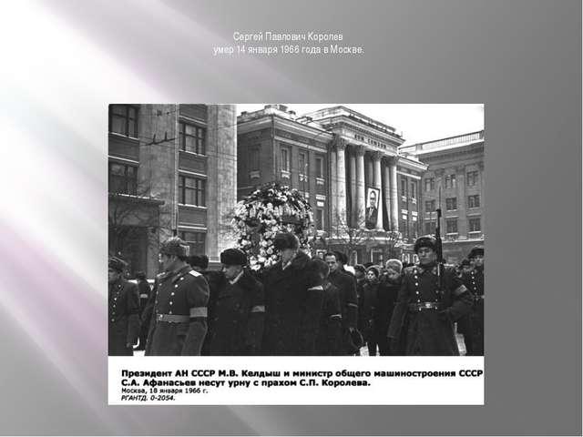 Сергей Павлович Королев умер 14 января 1966 года в Москве.