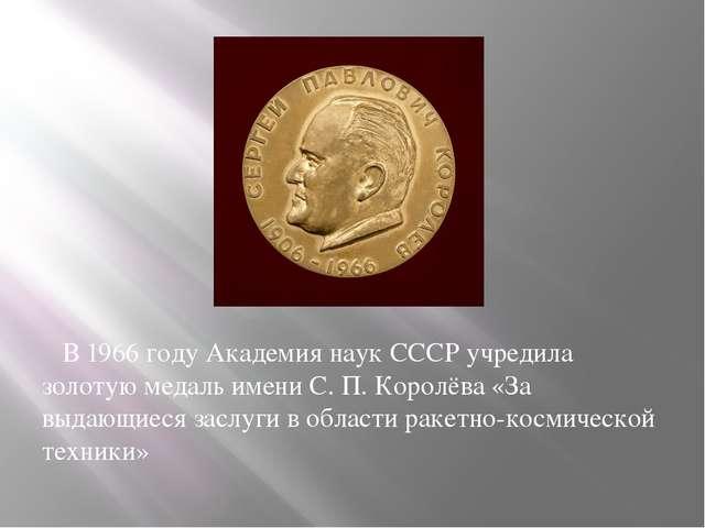 В 1966 году Академия наук СССР учредила золотую медаль имени С.П.Королёва «...