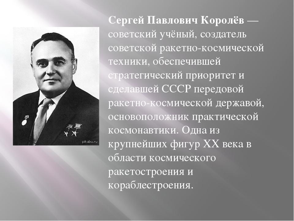Сергей Павлович Королёв— советский учёный, создатель советской ракетно-косми...