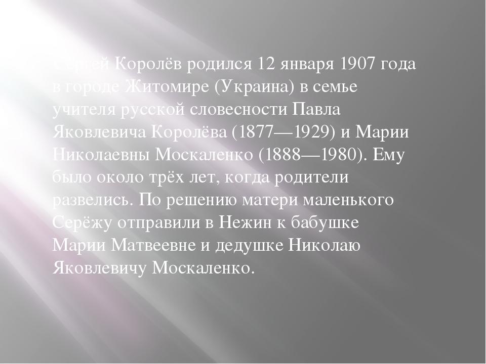 Сергей Королёв родился 12 января 1907 года в городе Житомире (Украина) в семь...