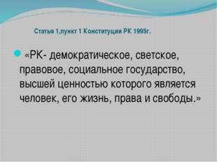Статья 1,пункт 1 Конституции РК 1995г. «РК- демократическое, светское, право