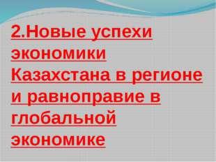 2.Новые успехи экономики Казахстана в регионе и равноправие в глобальной экон