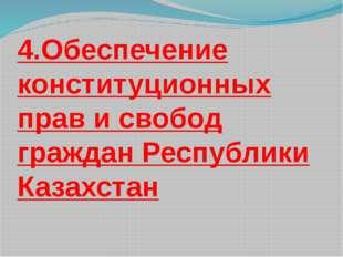 4.Обеспечение конституционных прав и свобод граждан Республики Казахстан