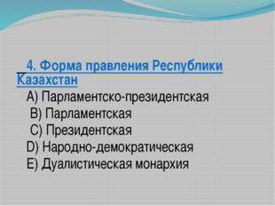 4. Форма правления Республики Казахстан A) Парламентско-президентская B) Па