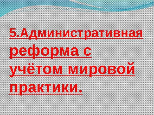 5.Административная реформа с учётом мировой практики.