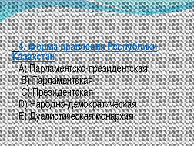 4. Форма правления Республики Казахстан A) Парламентско-президентская B) Па...