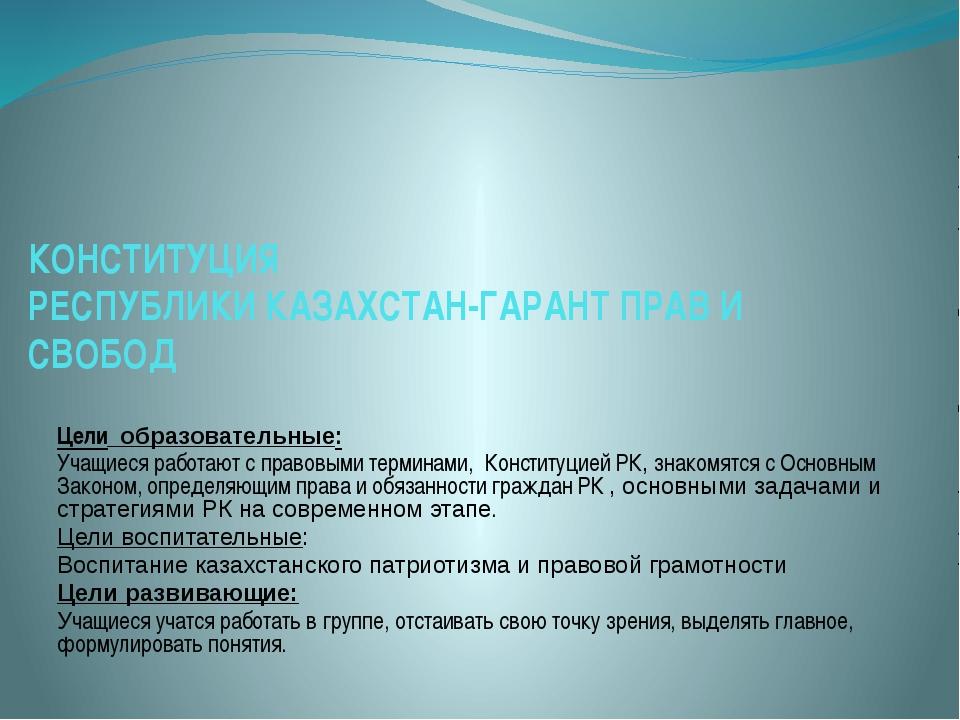 КОНСТИТУЦИЯ РЕСПУБЛИКИ КАЗАХСТАН-ГАРАНТ ПРАВ И СВОБОД Цели образовательные: У...