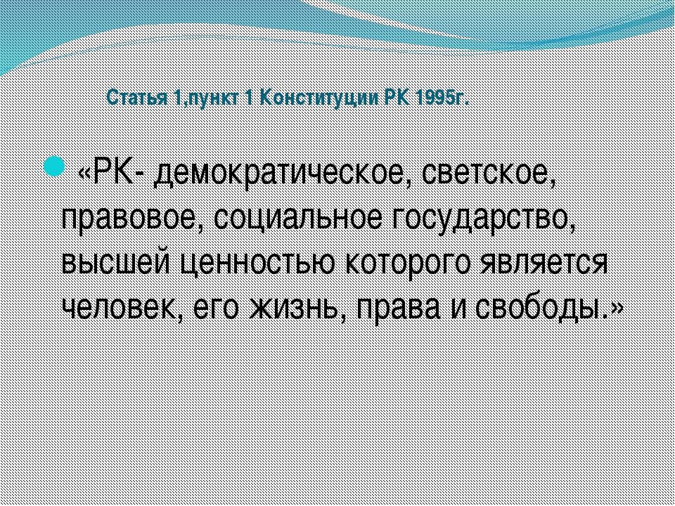 Статья 1,пункт 1 Конституции РК 1995г. «РК- демократическое, светское, право...