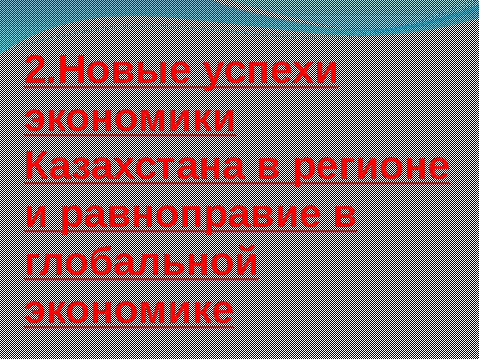 2.Новые успехи экономики Казахстана в регионе и равноправие в глобальной экон...