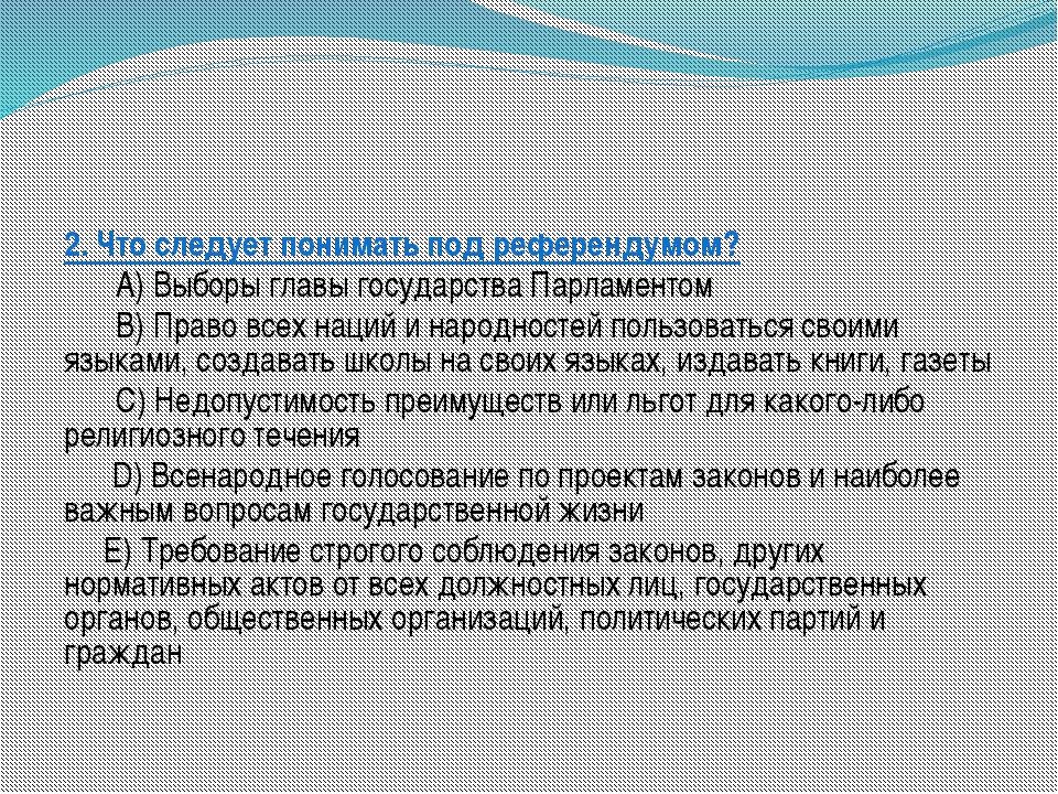 2. Что следует понимать под референдумом? A) Выборы главы государства Парла...