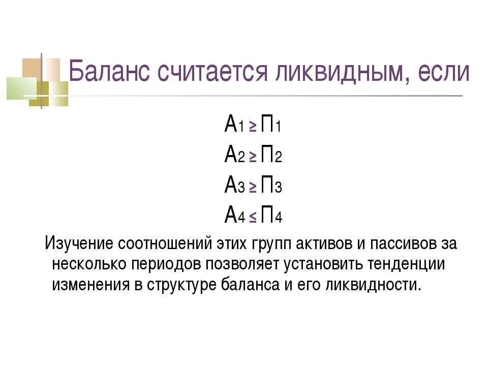 Баланс считается ликвидным, если А1 ≥ П1 А2 ≥ П2 А3 ≥ П3 А4 ≤ П4 Изучение соо...
