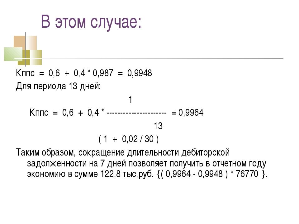 В этом случае: Кппс = 0,6 + 0,4 * 0,987 = 0,9948 Для периода 13 дней: 1 Кппс...