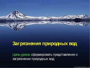 Загрязнения природных вод Цель урока: сформировать представление о загрязнени