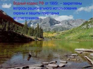 Водный кодекс РФ от 1995г. – закреплены вопросы рационального использования,
