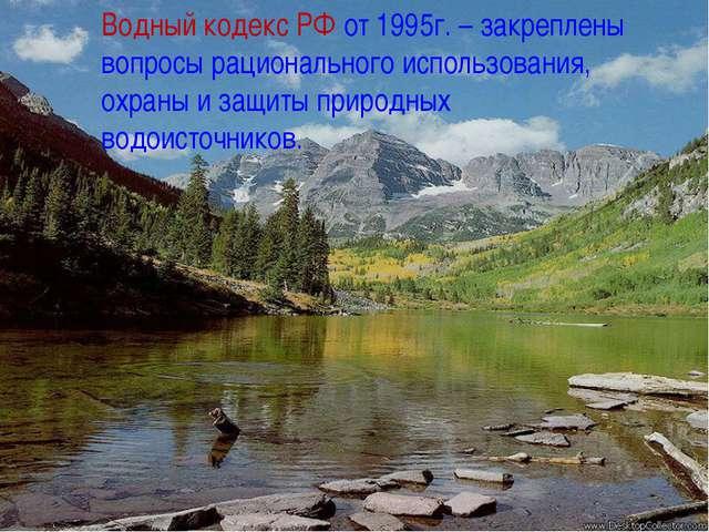 Водный кодекс РФ от 1995г. – закреплены вопросы рационального использования,...