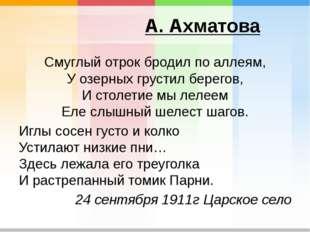 А. Ахматова Смуглый отрок бродил по аллеям, У озерных грустил берегов, И стол