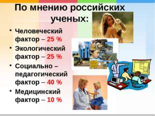 По мнению российских ученых: Человеческий фактор – 25 % Экологический фактор