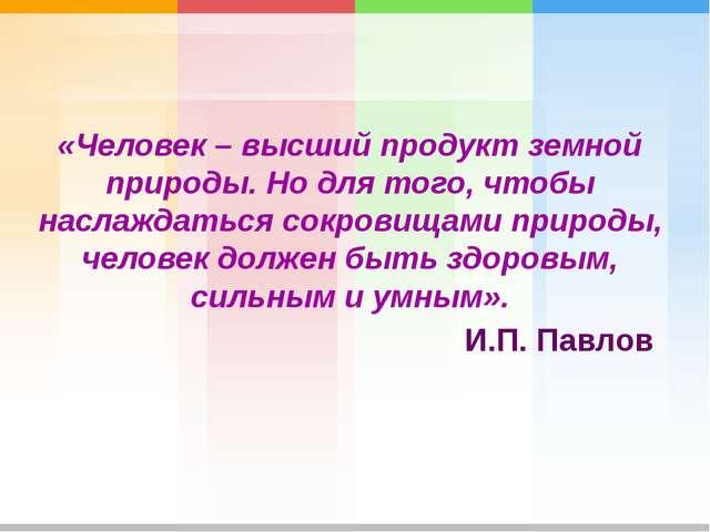 «Человек – высший продукт земной природы. Но для того, чтобы наслаждаться сок...