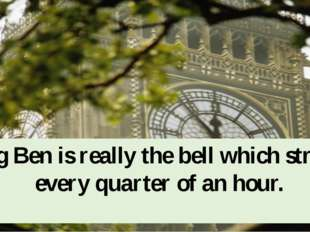 Big Ben is really the bell which strikes every quarter of an hour.