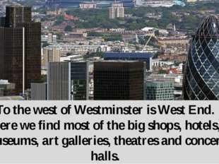 To the west of Westminster is West End. Here we find most of the big shops, h