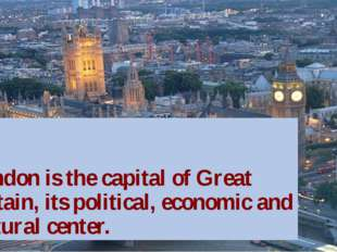 London is the capital of Great Britain, its political, economic and cultural
