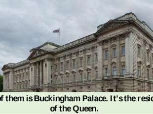 One of them is Buckingham Palace. It's the residence of the Queen.