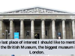 The last place of interest I should like to mention, is the British Museum, t