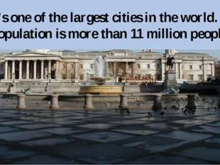 It's one of the largest cities in the world. Its population is more than 11 m