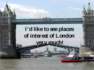 I'd like to see places of interest of London very much!
