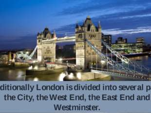 Traditionally London is divided into several parts: the City, the West End, t