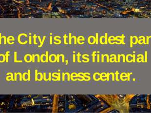 The City is the oldest part of London, its financial and business center.