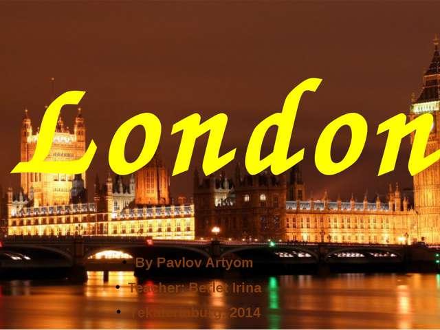 London By Pavlov Artyom Teacher: Berlet Irina Yekaterinburg, 2014
