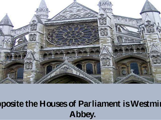 Opposite the Houses of Parliament is Westminster Abbey.