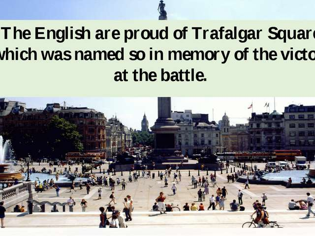 The English are proud of Trafalgar Square, which was named so in memory of th...