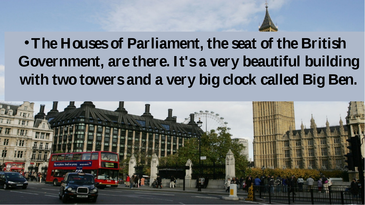 The Houses of Parliament, the seat of the British Government, are there. It's...