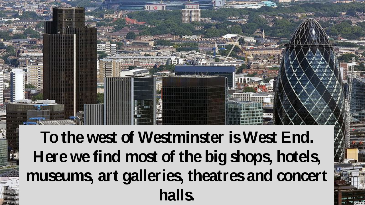 To the west of Westminster is West End. Here we find most of the big shops, h...