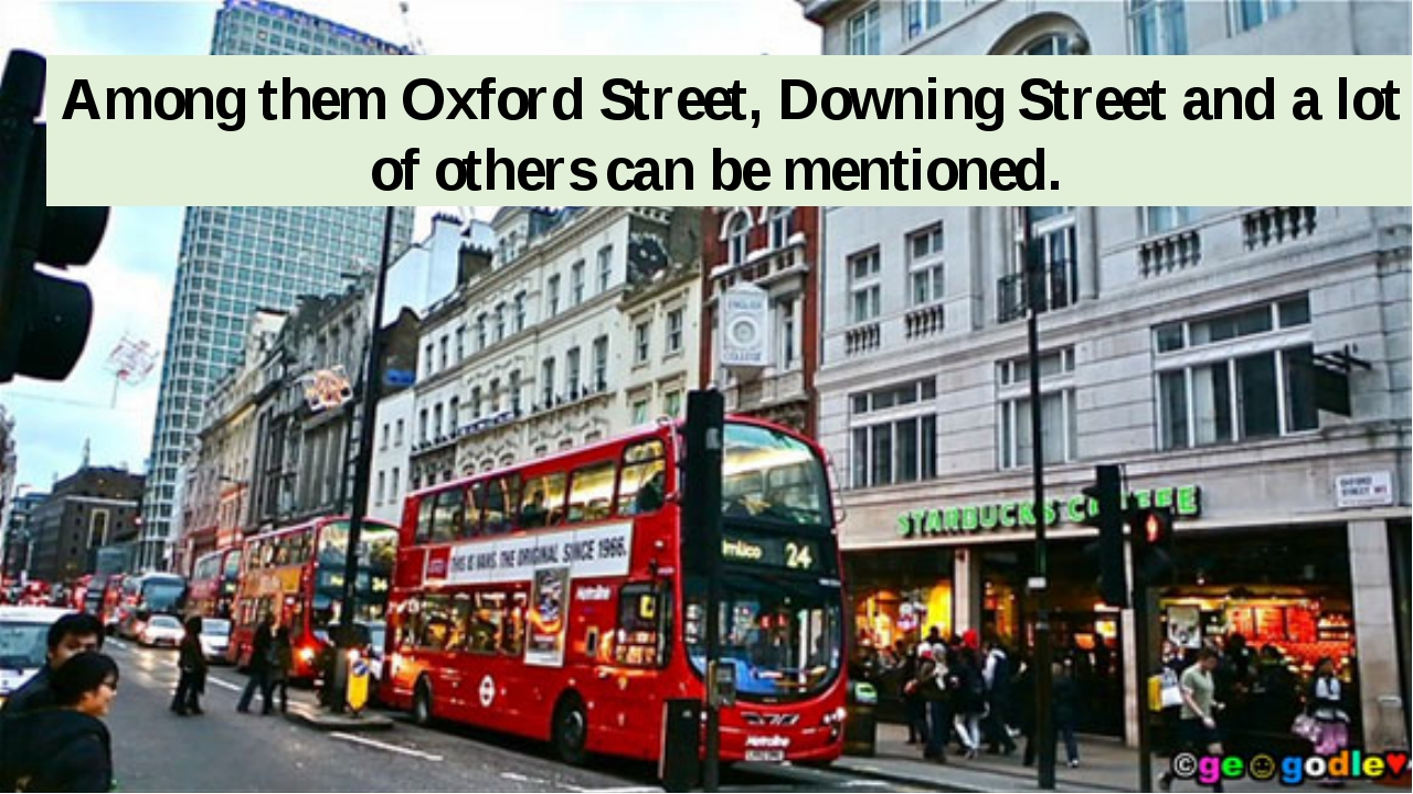 Among them Oxford Street, Downing Street and a lot of others can be mentioned.
