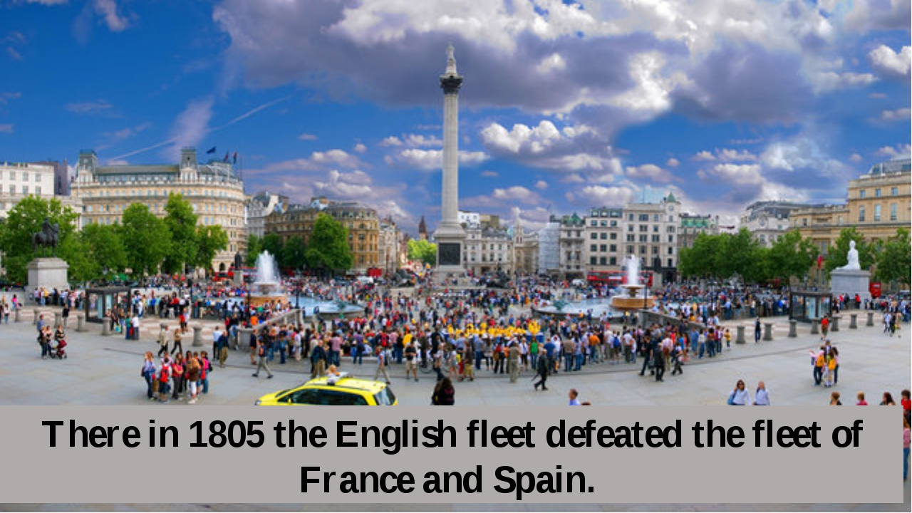 There in 1805 the English fleet defeated the fleet of France and Spain.
